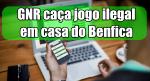 GNR caça jogo ilegal em casa do Benfica
