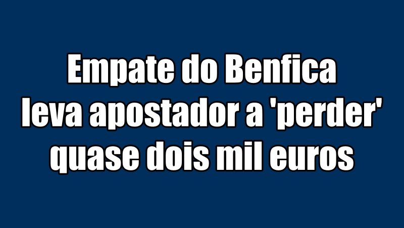 Empate do Benfica leva apostador a 'perder' quase dois mil euros