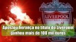 Apostador Inglês apostou herança no título do Liverpool e ganhou mais de 100 mil euros